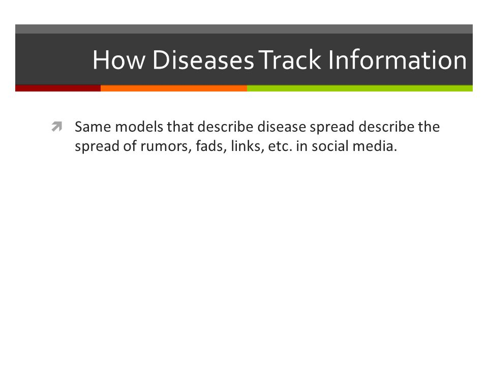 How Diseases Track Information Same models that describe disease spread describe the spread of rumors, fads, links, etc. in social media.