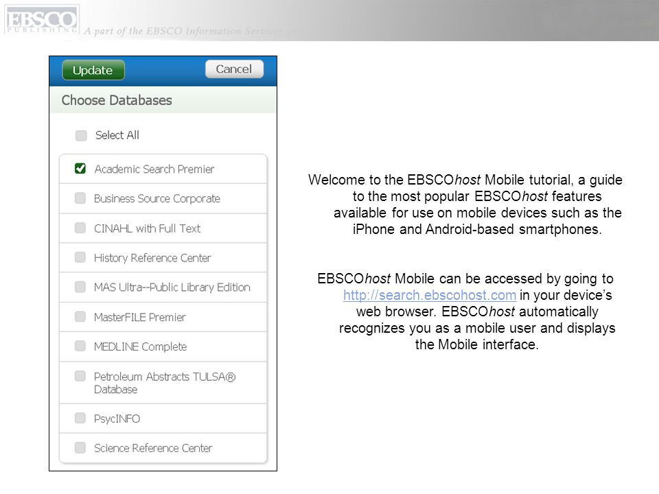 Welcome to the EBSCOhost Mobile tutorial, a guide to the most popular EBSCOhost features available for use on mobile devices such as the iPhone and Android-based smartphones.