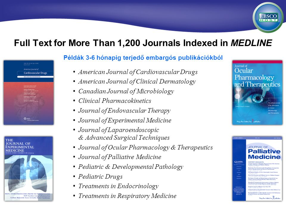 Full Text for More Than 1,200 Journals Indexed in MEDLINE American Journal of Cardiovascular Drugs American Journal of Clinical Dermatology Canadian Journal of Microbiology Clinical Pharmacokinetics Journal of Endovascular Therapy Journal of Experimental Medicine Journal of Laparoendoscopic & Advanced Surgical Techniques Journal of Ocular Pharmacology & Therapeutics Journal of Palliative Medicine Pediatric & Developmental Pathology Pediatric Drugs Treatments in Endocrinology Treatments in Respiratory Medicine Példák 3-6 hónapig terjedő embargós publikációkból