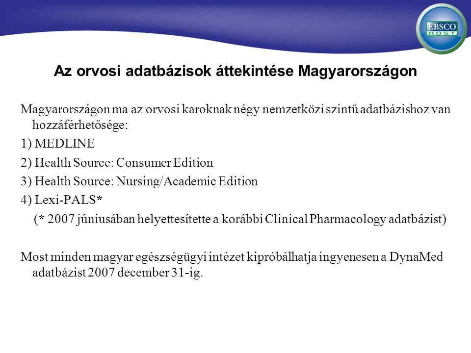 Az orvosi adatbázisok áttekintése Magyarországon Magyarországon ma az orvosi karoknak négy nemzetközi szintű adatbázishoz van hozzáférhetősége: 1) MEDLINE 2) Health Source: Consumer Edition 3) Health Source: Nursing/Academic Edition 4) Lexi-PALS* (* 2007 júniusában helyettesítette a korábbi Clinical Pharmacology adatbázist) Most minden magyar egészségügyi intézet kipróbálhatja ingyenesen a DynaMed adatbázist 2007 december 31-ig.