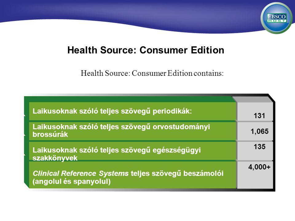 Health Source: Consumer Edition Health Source: Consumer Edition contains: Laikusoknak szóló teljes szövegű periodikák: Laikusoknak szóló teljes szövegű orvostudományi brossúrák Laikusoknak szóló teljes szövegű egészségügyi szakkönyvek Clinical Reference Systems teljes szövegű beszámolói (angolul és spanyolul) 131 1,065 135 4,000+