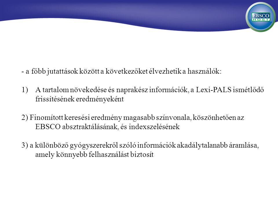 - a főbb jutattások között a következőket élvezhetik a használók: 1)A tartalom növekedése és naprakész információk, a Lexi-PALS ismétlődő frissítésének eredményeként 2) Finomított keresési eredmény magasabb színvonala, köszönhetően az EBSCO absztraktálásának, és indexszelésének 3) a különböző gyógyszerekről szóló információk akadálytalanabb áramlása, amely könnyebb felhasználást biztosít