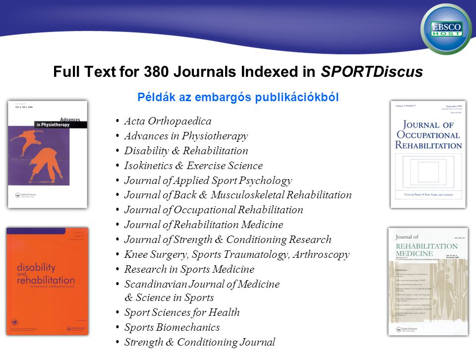 Full Text for 380 Journals Indexed in SPORTDiscus Acta Orthopaedica Advances in Physiotherapy Disability & Rehabilitation Isokinetics & Exercise Science Journal of Applied Sport Psychology Journal of Back & Musculoskeletal Rehabilitation Journal of Occupational Rehabilitation Journal of Rehabilitation Medicine Journal of Strength & Conditioning Research Knee Surgery, Sports Traumatology, Arthroscopy Research in Sports Medicine Scandinavian Journal of Medicine & Science in Sports Sport Sciences for Health Sports Biomechanics Strength & Conditioning Journal Példák az embargós publikációkból