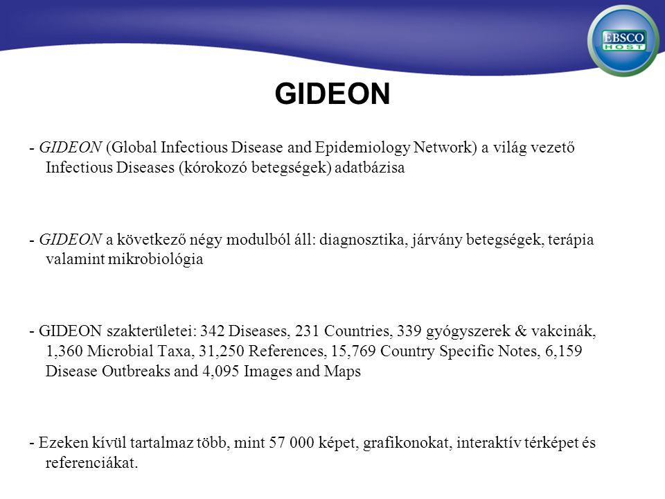 GIDEON - GIDEON (Global Infectious Disease and Epidemiology Network) a világ vezető Infectious Diseases (kórokozó betegségek) adatbázisa - GIDEON a következő négy modulból áll: diagnosztika, járvány betegségek, terápia valamint mikrobiológia - GIDEON szakterületei: 342 Diseases, 231 Countries, 339 gyógyszerek & vakcinák, 1,360 Microbial Taxa, 31,250 References, 15,769 Country Specific Notes, 6,159 Disease Outbreaks and 4,095 Images and Maps - Ezeken kívül tartalmaz több, mint 57 000 képet, grafikonokat, interaktív térképet és referenciákat.