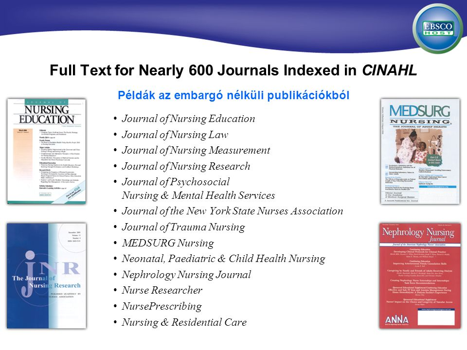 Full Text for Nearly 600 Journals Indexed in CINAHL Journal of Nursing Education Journal of Nursing Law Journal of Nursing Measurement Journal of Nursing Research Journal of Psychosocial Nursing & Mental Health Services Journal of the New York State Nurses Association Journal of Trauma Nursing MEDSURG Nursing Neonatal, Paediatric & Child Health Nursing Nephrology Nursing Journal Nurse Researcher NursePrescribing Nursing & Residential Care Példák az embargó nélküli publikációkból