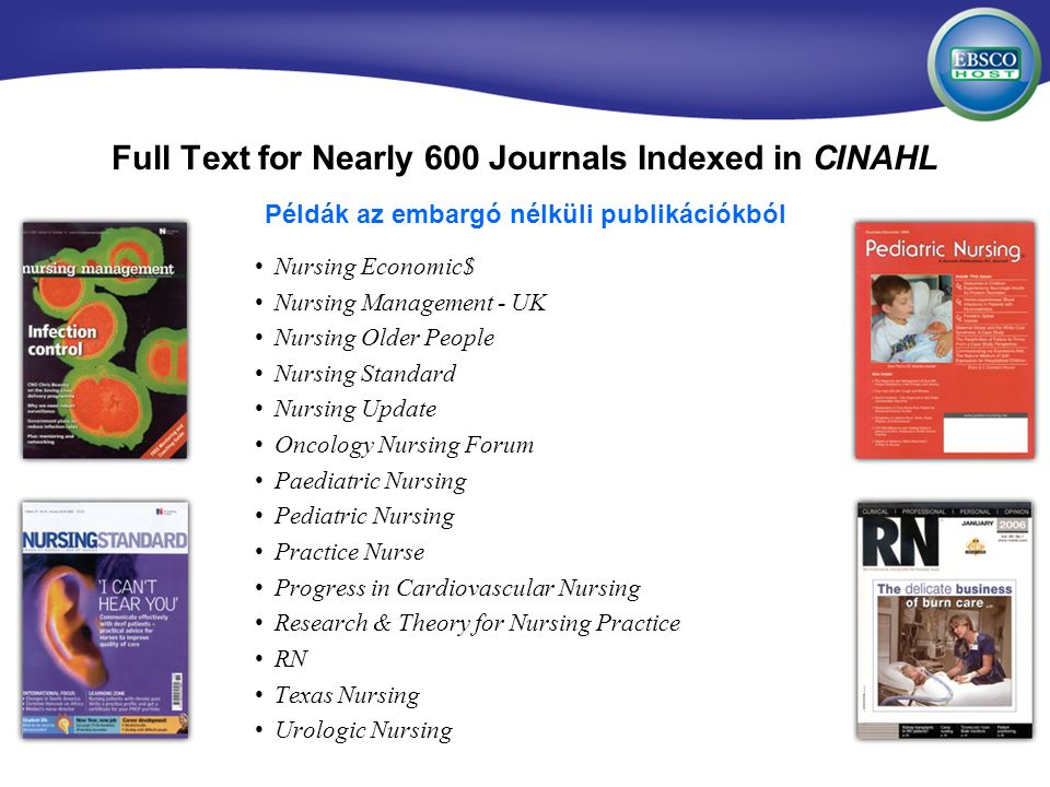 Full Text for Nearly 600 Journals Indexed in CINAHL Nursing Economic$ Nursing Management - UK Nursing Older People Nursing Standard Nursing Update Oncology Nursing Forum Paediatric Nursing Pediatric Nursing Practice Nurse Progress in Cardiovascular Nursing Research & Theory for Nursing Practice RN Texas Nursing Urologic Nursing Példák az embargó nélküli publikációkból