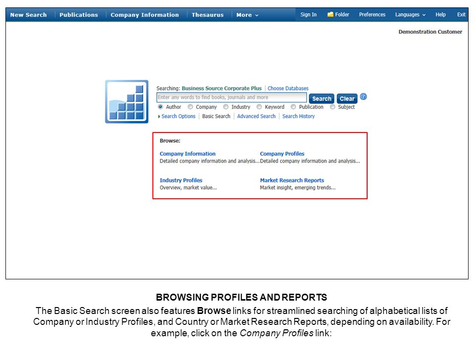 BROWSING PROFILES AND REPORTS The Basic Search screen also features Browse links for streamlined searching of alphabetical lists of Company or Industry Profiles, and Country or Market Research Reports, depending on availability.
