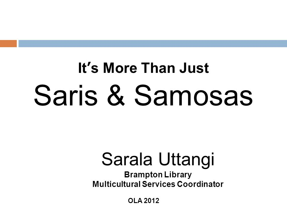 It s More Than Just Saris & Samosas Sarala Uttangi Brampton Library Multicultural Services Coordinator OLA 2012
