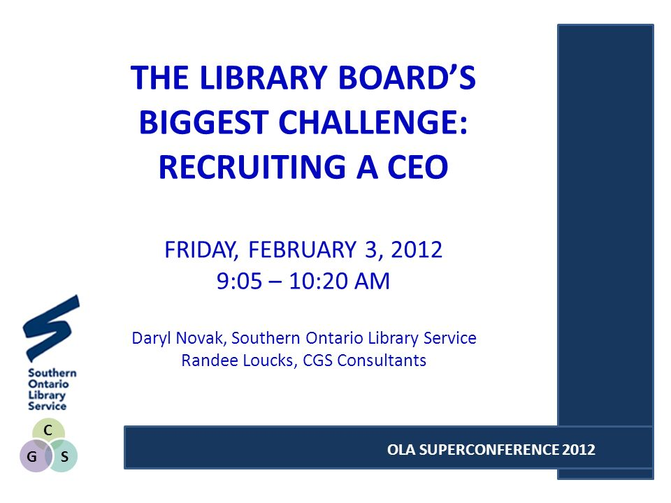C SG OLA SUPERCONFERENCE 2012 THE LIBRARY BOARDS BIGGEST CHALLENGE: RECRUITING A CEO FRIDAY, FEBRUARY 3, :05 – 10:20 AM Daryl Novak, Southern Ontario Library Service Randee Loucks, CGS Consultants