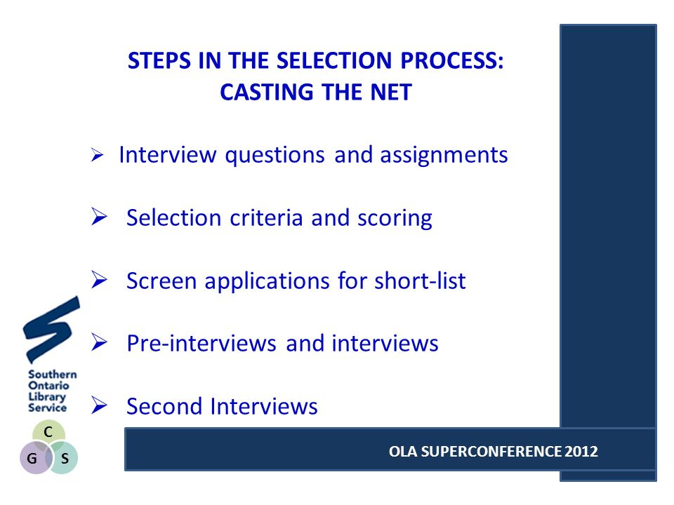 C SG OLA SUPERCONFERENCE 2012 STEPS IN THE SELECTION PROCESS: CASTING THE NET Interview questions and assignments Selection criteria and scoring Screen applications for short-list Pre-interviews and interviews Second Interviews