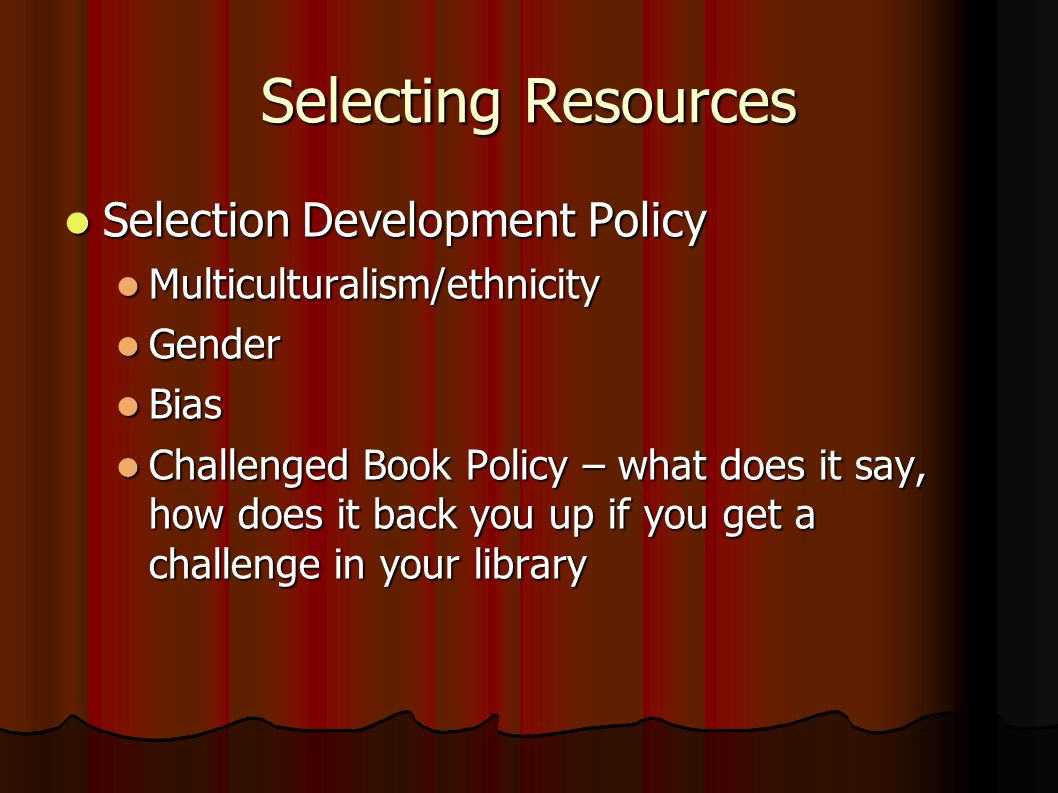 Selecting Resources Selection Development Policy Selection Development Policy Multiculturalism/ethnicity Multiculturalism/ethnicity Gender Gender Bias Bias Challenged Book Policy – what does it say, how does it back you up if you get a challenge in your library Challenged Book Policy – what does it say, how does it back you up if you get a challenge in your library