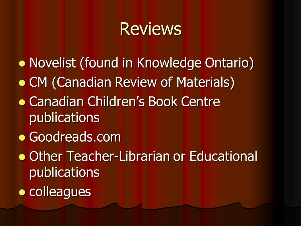 Reviews Novelist (found in Knowledge Ontario) Novelist (found in Knowledge Ontario) CM (Canadian Review of Materials) CM (Canadian Review of Materials) Canadian Childrens Book Centre publications Canadian Childrens Book Centre publications Goodreads.com Goodreads.com Other Teacher-Librarian or Educational publications Other Teacher-Librarian or Educational publications colleagues colleagues