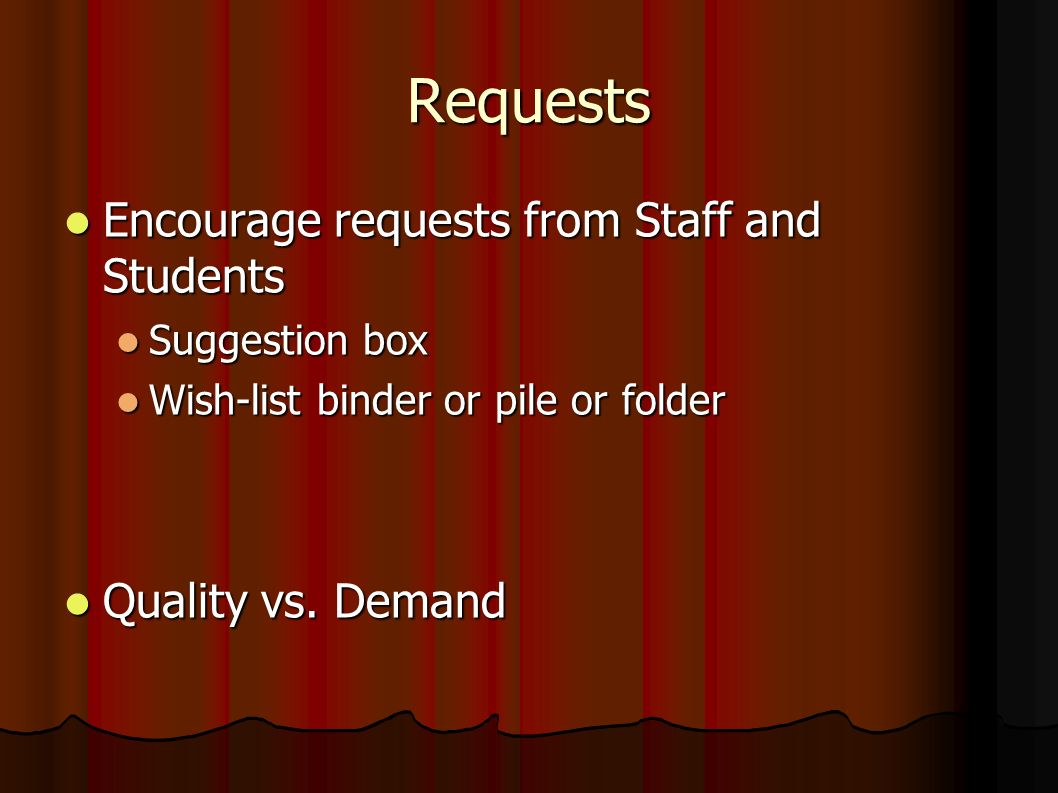 Requests Encourage requests from Staff and Students Encourage requests from Staff and Students Suggestion box Suggestion box Wish-list binder or pile or folder Wish-list binder or pile or folder Quality vs.