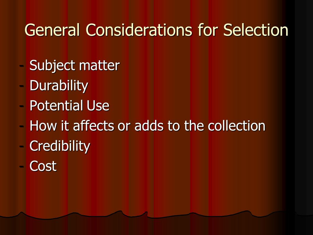 General Considerations for Selection -Subject matter -Durability -Potential Use -How it affects or adds to the collection -Credibility -Cost