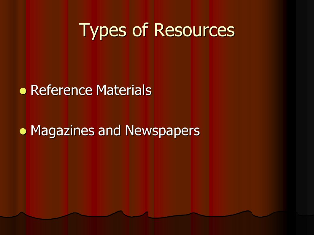 Types of Resources Reference Materials Reference Materials Magazines and Newspapers Magazines and Newspapers