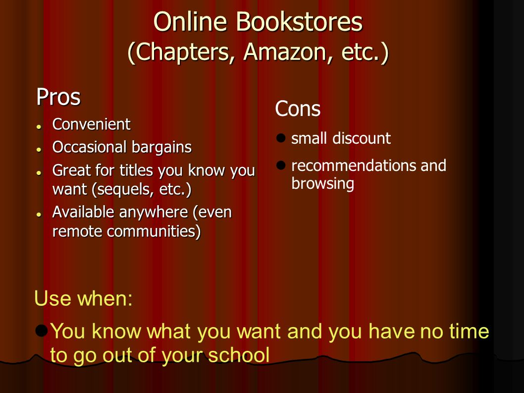 Online Bookstores (Chapters, Amazon, etc.) Pros Convenient Convenient Occasional bargains Occasional bargains Great for titles you know you want (sequels, etc.) Great for titles you know you want (sequels, etc.) Available anywhere (even remote communities) Available anywhere (even remote communities) Cons small discount recommendations and browsing Use when: You know what you want and you have no time to go out of your school