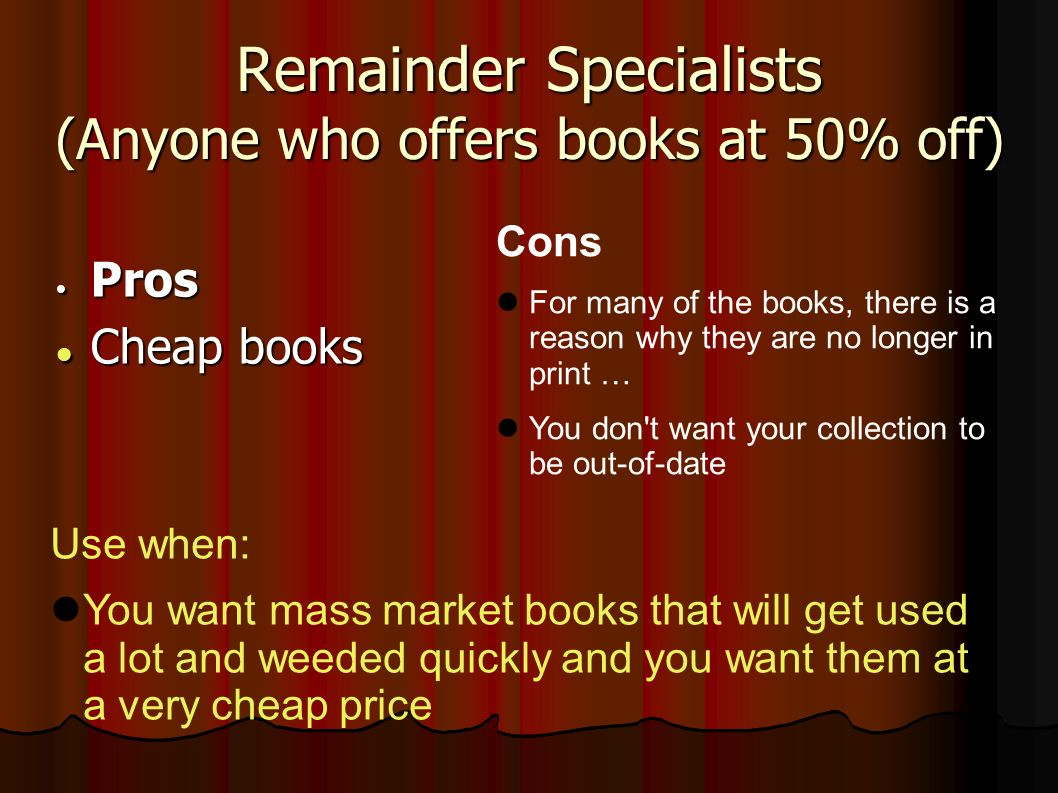 Remainder Specialists (Anyone who offers books at 50% off) Pros Pros Cheap books Cheap books Cons For many of the books, there is a reason why they are no longer in print … You don t want your collection to be out-of-date Use when: You want mass market books that will get used a lot and weeded quickly and you want them at a very cheap price