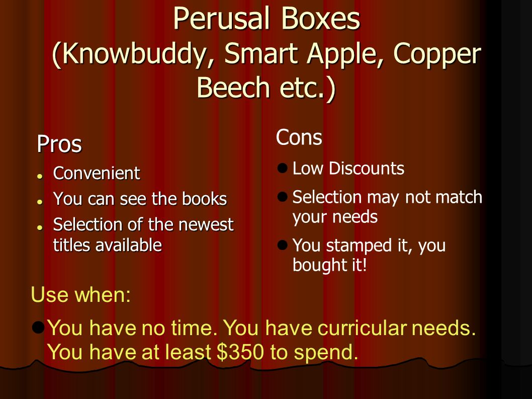 Perusal Boxes (Knowbuddy, Smart Apple, Copper Beech etc.) Pros Convenient Convenient You can see the books You can see the books Selection of the newest titles available Selection of the newest titles available Cons Low Discounts Selection may not match your needs You stamped it, you bought it.