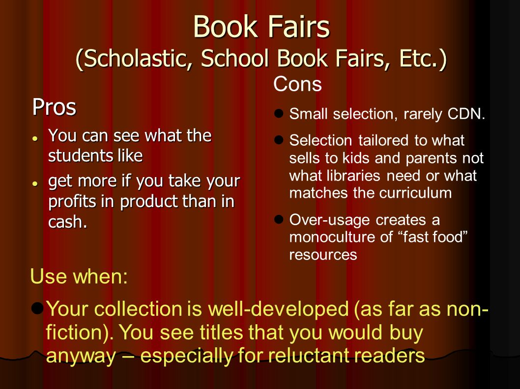 Book Fairs (Scholastic, School Book Fairs, Etc.) Pros You can see what the students like You can see what the students like get more if you take your profits in product than in cash.