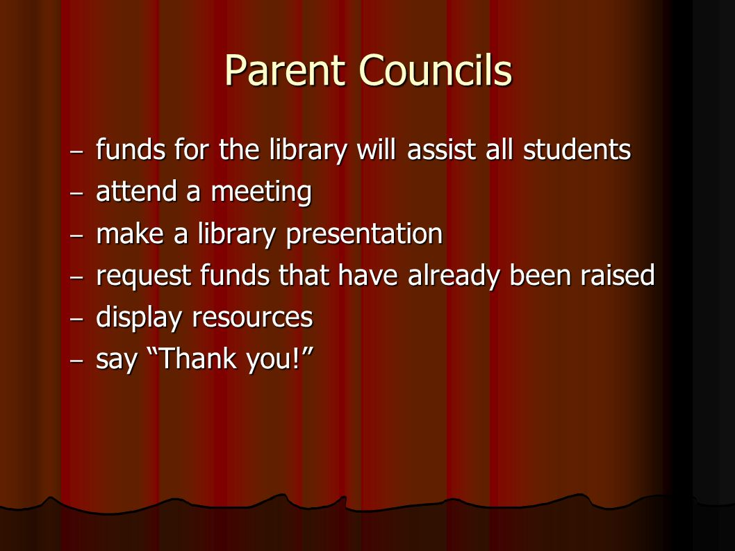 Parent Councils – funds for the library will assist all students – attend a meeting – make a library presentation – request funds that have already been raised – display resources – say Thank you!
