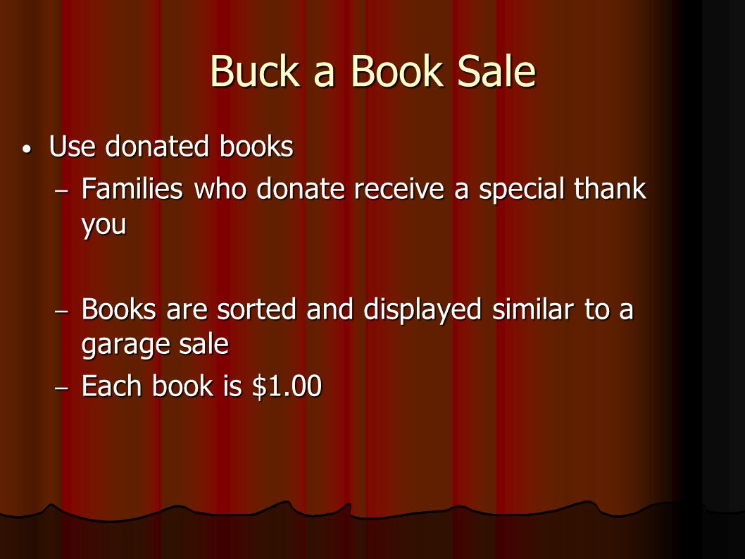 Buck a Book Sale Use donated books Use donated books – Families who donate receive a special thank you – Books are sorted and displayed similar to a garage sale – Each book is $1.00