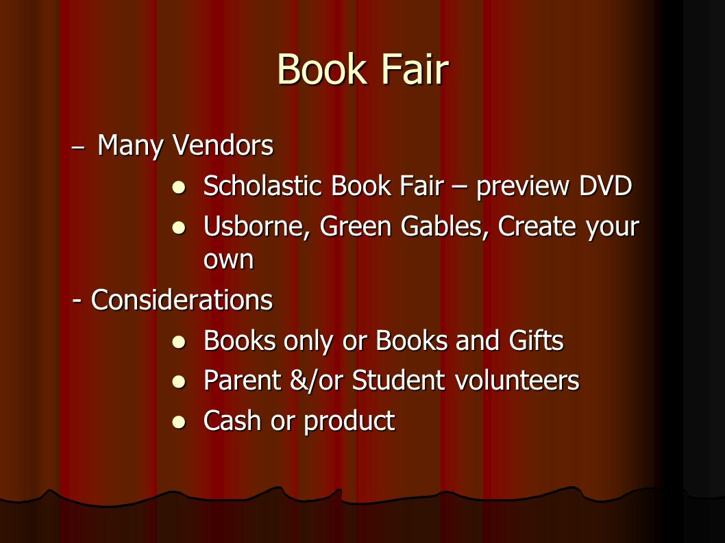 Book Fair – Many Vendors Scholastic Book Fair – preview DVD Scholastic Book Fair – preview DVD Usborne, Green Gables, Create your own Usborne, Green Gables, Create your own - Considerations Books only or Books and Gifts Books only or Books and Gifts Parent &/or Student volunteers Parent &/or Student volunteers Cash or product Cash or product