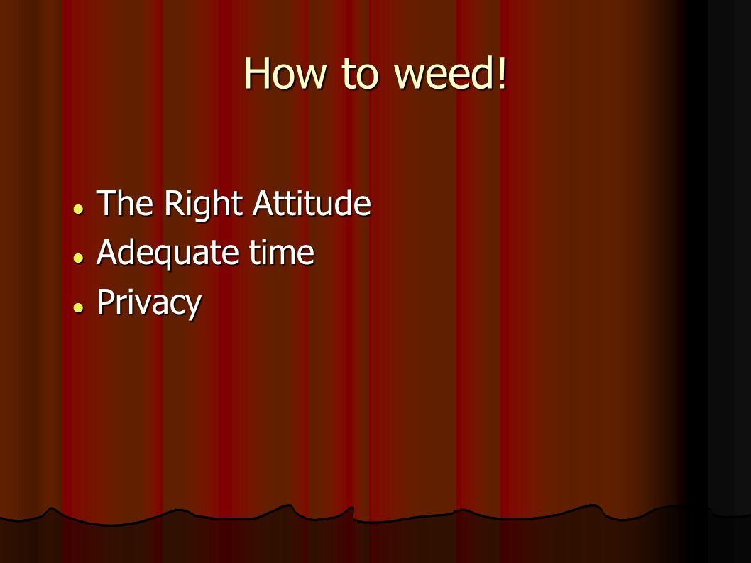 How to weed! The Right Attitude The Right Attitude Adequate time Adequate time Privacy Privacy