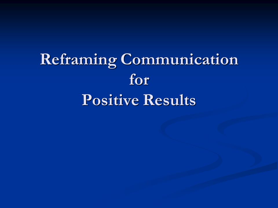 Reframing Communication for Positive Results