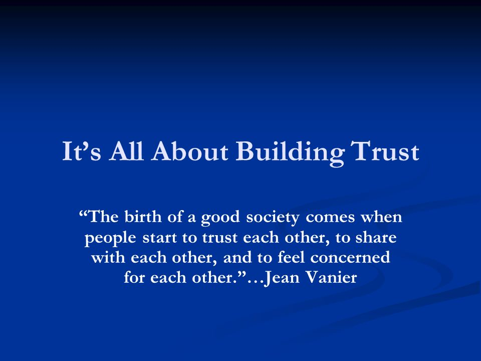 Its All About Building Trust The birth of a good society comes when people start to trust each other, to share with each other, and to feel concerned for each other.…Jean Vanier