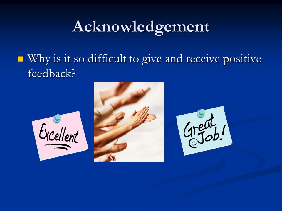 Acknowledgement Why is it so difficult to give and receive positive feedback.