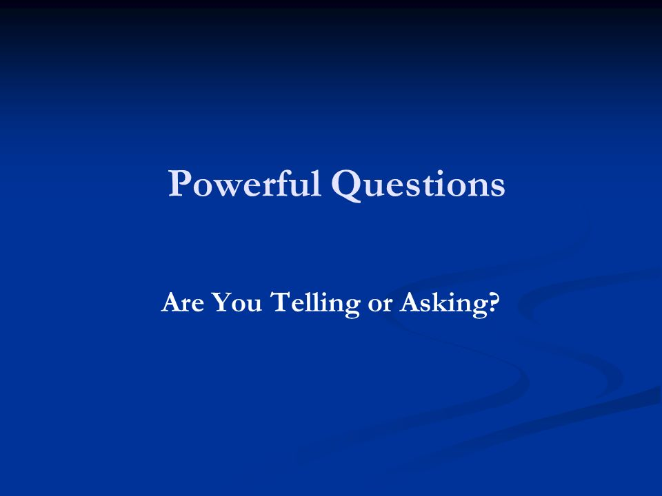Powerful Questions Are You Telling or Asking?