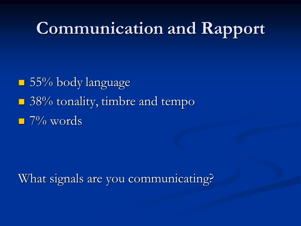 Communication and Rapport 55% body language 55% body language 38% tonality, timbre and tempo 38% tonality, timbre and tempo 7% words 7% words What signals are you communicating?