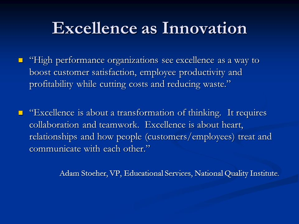 Excellence as Innovation High performance organizations see excellence as a way to boost customer satisfaction, employee productivity and profitability while cutting costs and reducing waste.