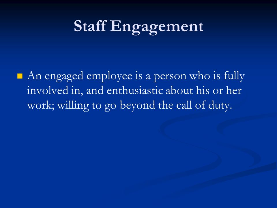Staff Engagement An engaged employee is a person who is fully involved in, and enthusiastic about his or her work; willing to go beyond the call of duty.