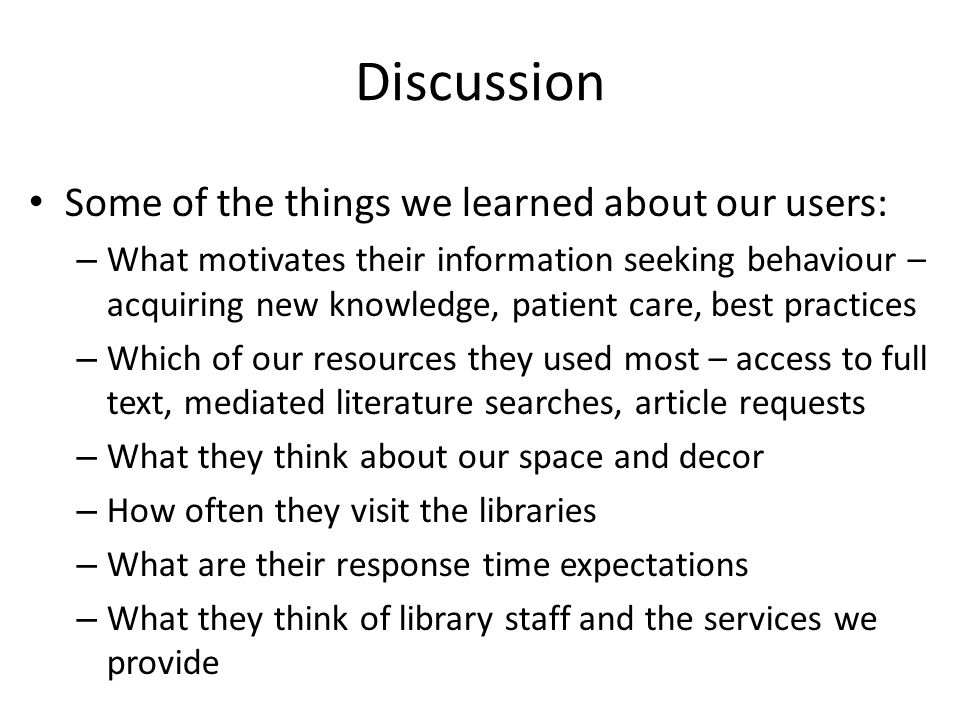 Discussion Some of the things we learned about our users: – What motivates their information seeking behaviour – acquiring new knowledge, patient care