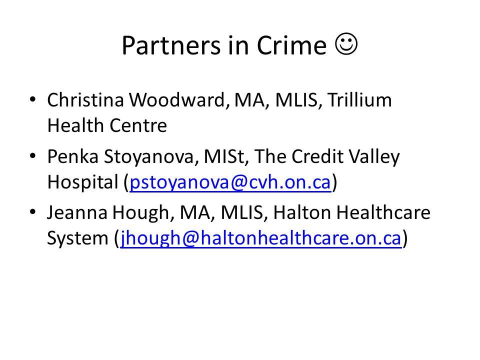 Partners in Crime Christina Woodward, MA, MLIS, Trillium Health Centre Penka Stoyanova, MISt, The Credit Valley Hospital (pstoyanova@cvh.on.ca)pstoyan