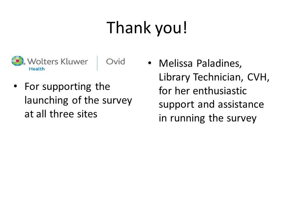 Thank you! For supporting the launching of the survey at all three sites Melissa Paladines, Library Technician, CVH, for her enthusiastic support and