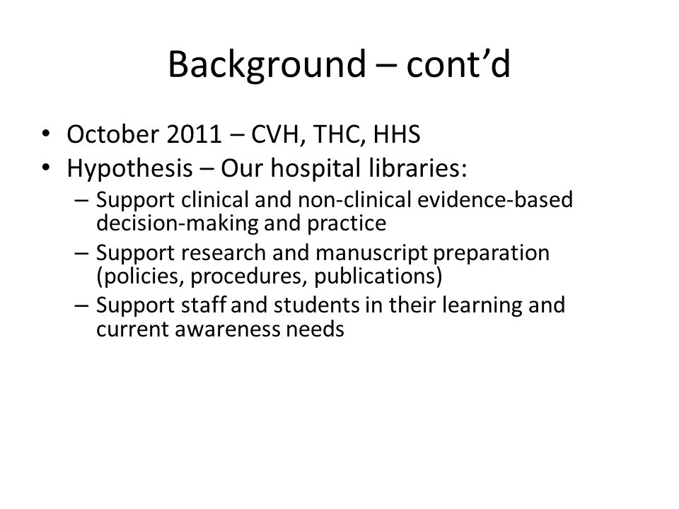 Background – contd October 2011 – CVH, THC, HHS Hypothesis – Our hospital libraries: – Support clinical and non-clinical evidence-based decision-makin