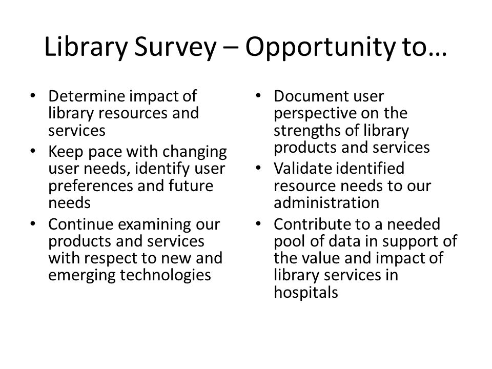 Library Survey – Opportunity to… Determine impact of library resources and services Keep pace with changing user needs, identify user preferences and