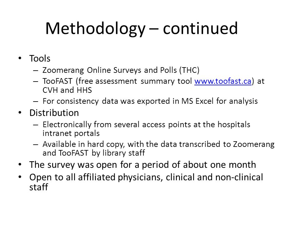 Methodology – continued Tools – Zoomerang Online Surveys and Polls (THC) – TooFAST (free assessment summary tool www.toofast.ca) at CVH and HHSwww.too