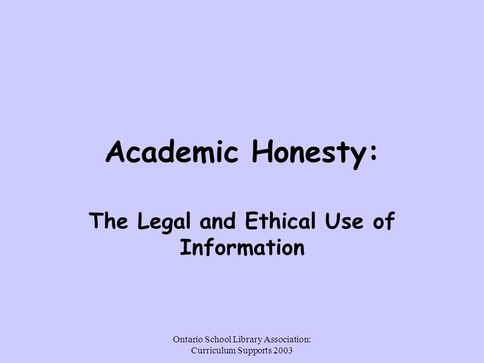 Ontario School Library Association: Curriculum Supports 2003 Academic Honesty: The Legal and Ethical Use of Information