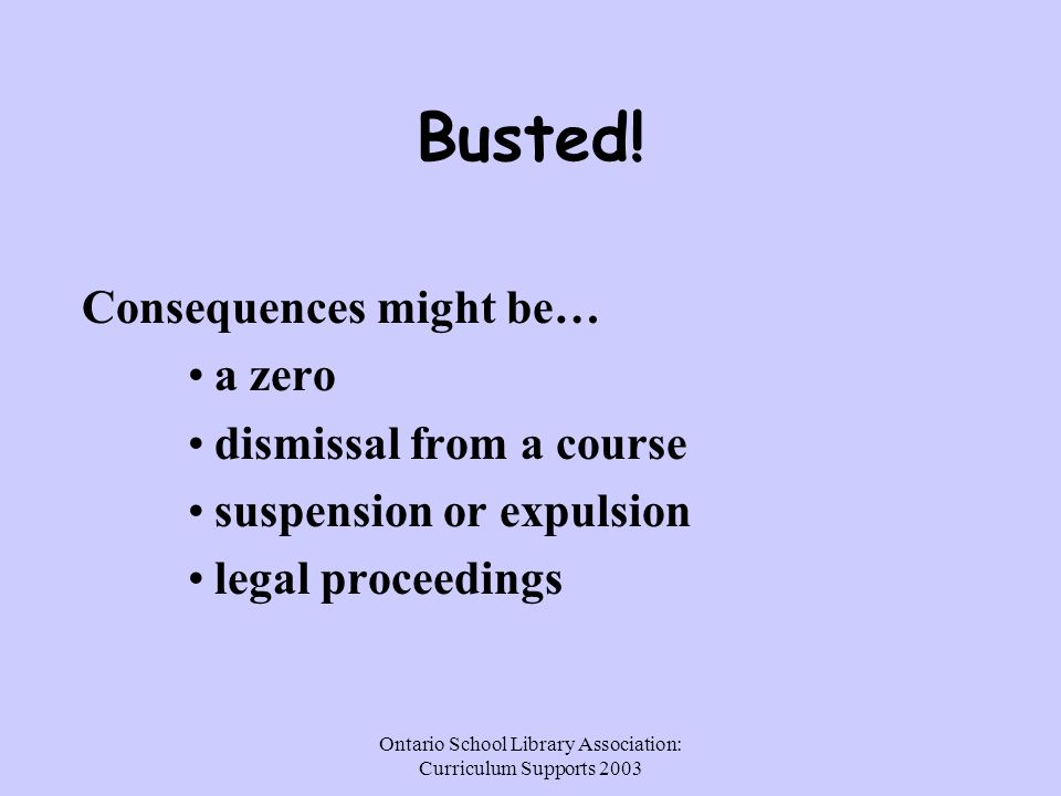 Ontario School Library Association: Curriculum Supports 2003 Busted! Consequences might be… a zero dismissal from a course suspension or expulsion leg