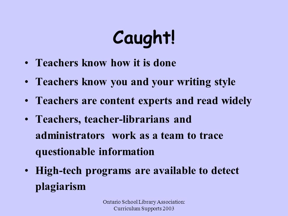 Ontario School Library Association: Curriculum Supports 2003 Caught! Teachers know how it is done Teachers know you and your writing style Teachers ar