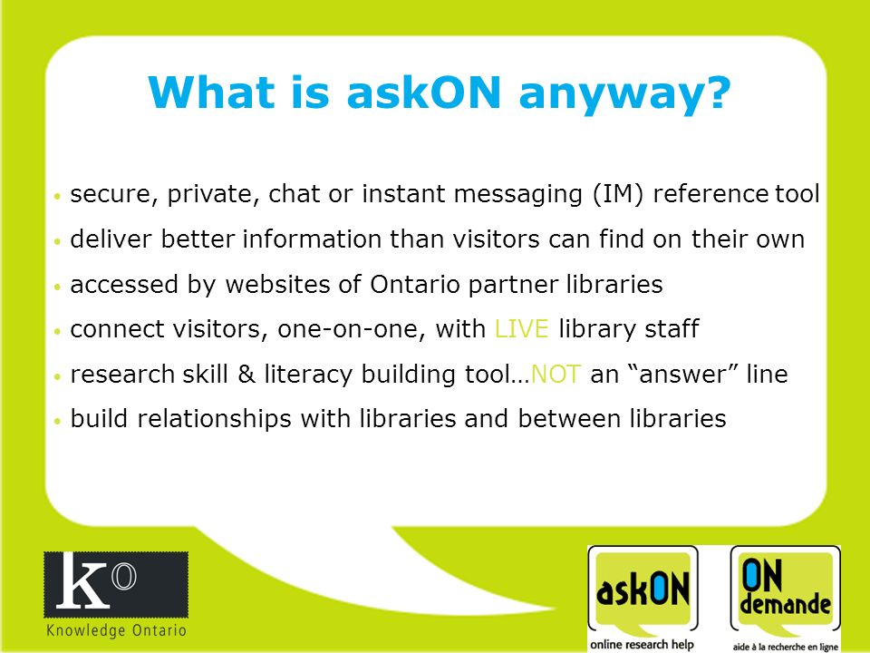 secure, private, chat or instant messaging (IM) reference tool deliver better information than visitors can find on their own accessed by websites of Ontario partner libraries connect visitors, one-on-one, with LIVE library staff research skill & literacy building tool…NOT an answer line build relationships with libraries and between libraries What is askON anyway