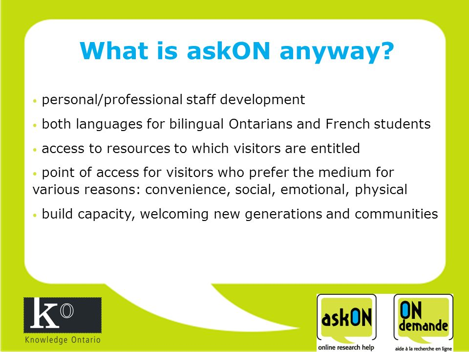 personal/professional staff development both languages for bilingual Ontarians and French students access to resources to which visitors are entitled point of access for visitors who prefer the medium for various reasons: convenience, social, emotional, physical build capacity, welcoming new generations and communities What is askON anyway
