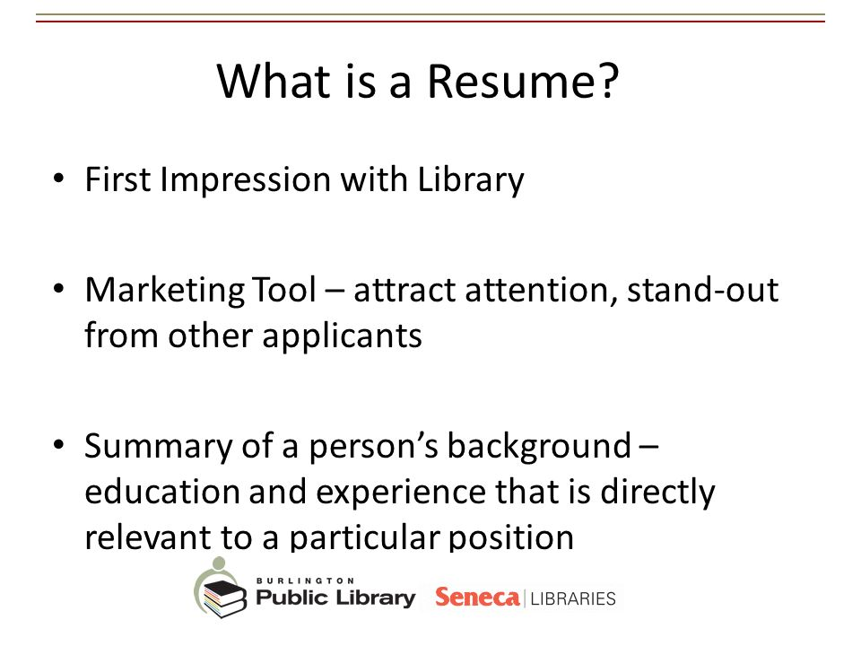 What is a Resume? First Impression with Library Marketing Tool – attract attention, stand-out from other applicants Summary of a persons background –