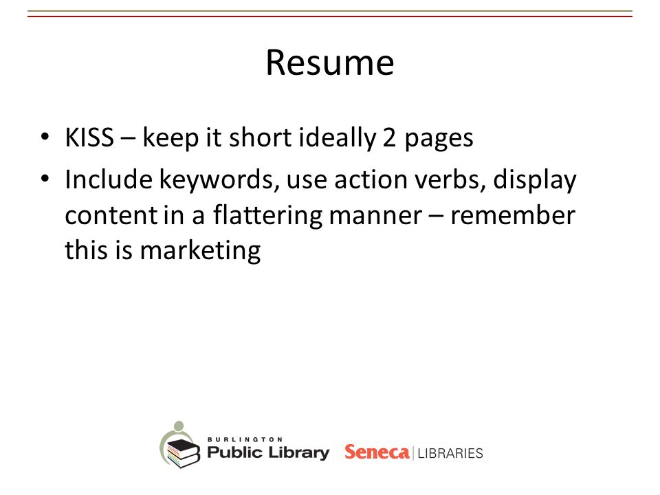 Resume KISS – keep it short ideally 2 pages Include keywords, use action verbs, display content in a flattering manner – remember this is marketing