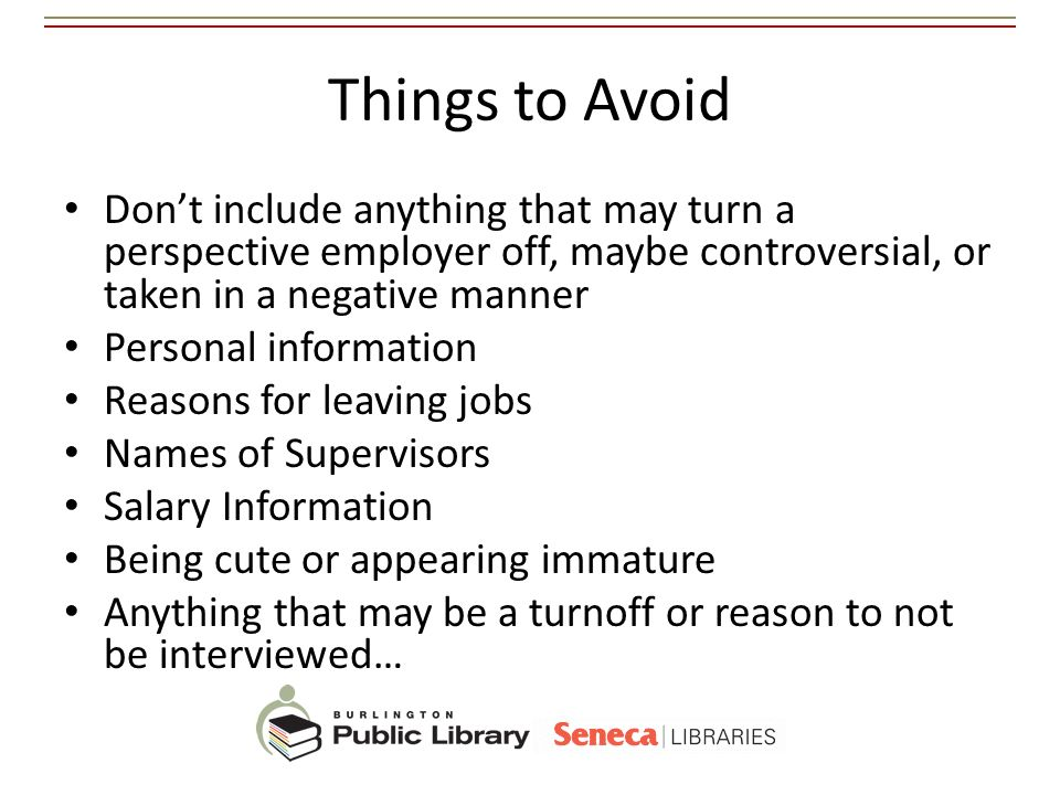 Things to Avoid Dont include anything that may turn a perspective employer off, maybe controversial, or taken in a negative manner Personal informatio