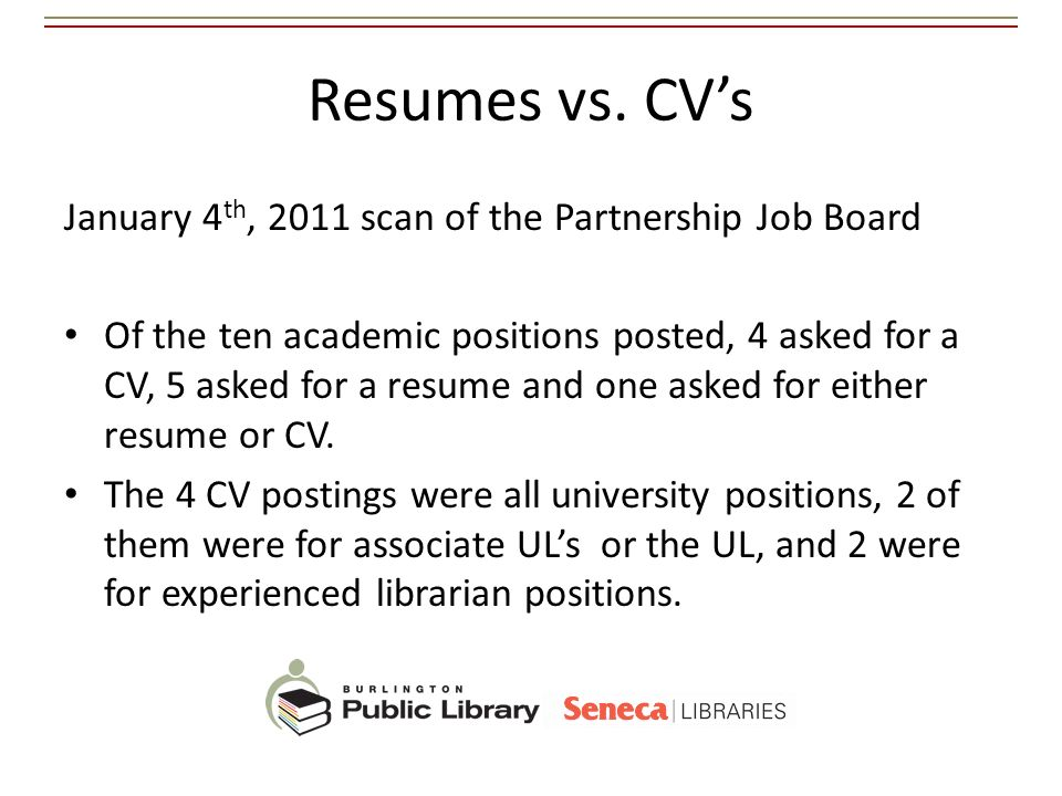 Resumes vs. CVs January 4 th, 2011 scan of the Partnership Job Board Of the ten academic positions posted, 4 asked for a CV, 5 asked for a resume and