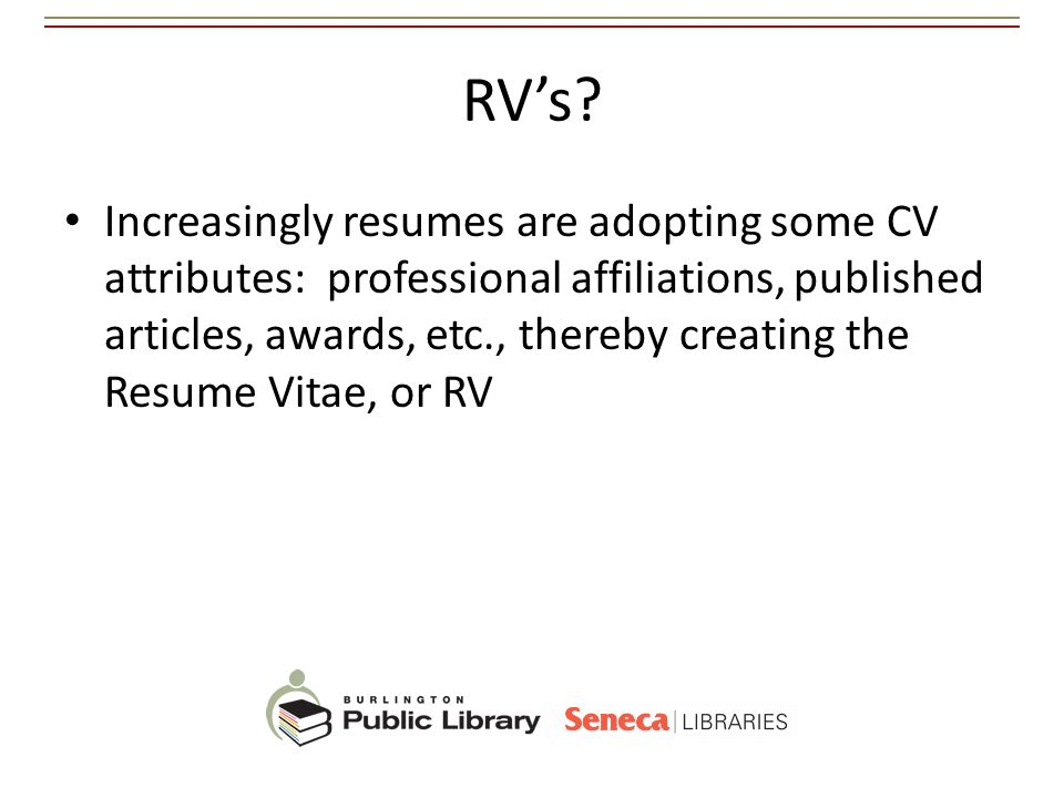 RVs? Increasingly resumes are adopting some CV attributes: professional affiliations, published articles, awards, etc., thereby creating the Resume Vi